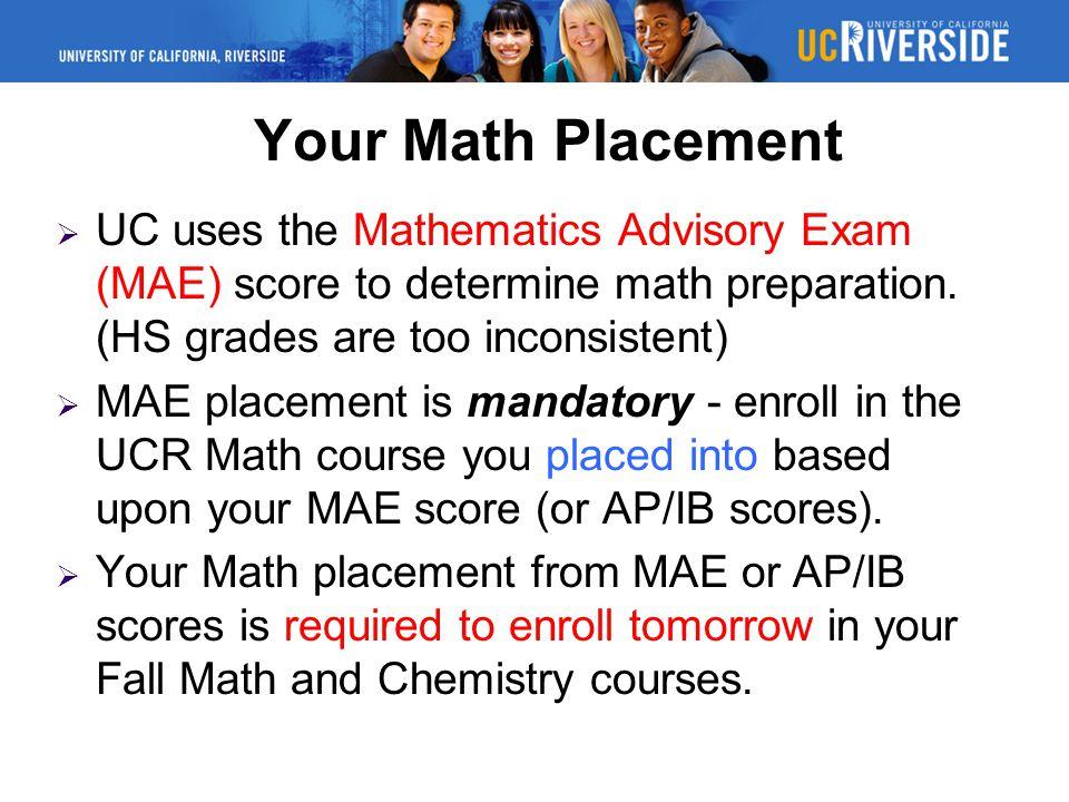 Your Math Placement  UC uses the Mathematics Advisory Exam (MAE) score to determine math preparation.