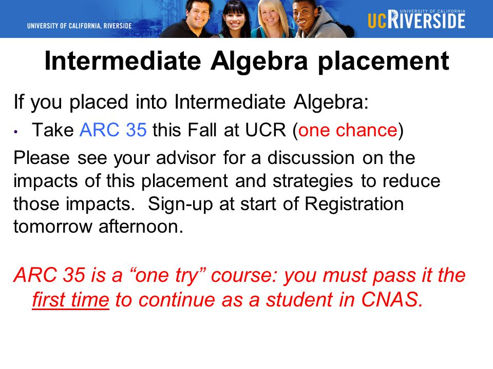 Intermediate Algebra placement If you placed into Intermediate Algebra: Take ARC 35 this Fall at UCR (one chance) Please see your advisor for a discussion on the impacts of this placement and strategies to reduce those impacts.