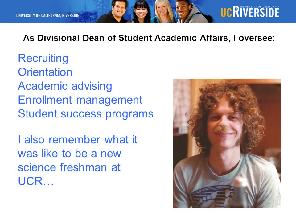 As Divisional Dean of Student Academic Affairs, I oversee: Recruiting Orientation Academic advising Enrollment management Student success programs I also remember what it was like to be a new science freshman at UCR…