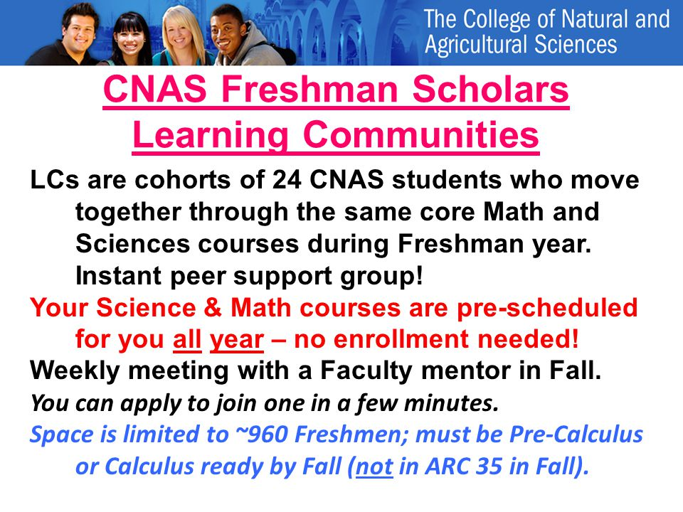 CNAS Freshman Scholars Learning Communities LCs are cohorts of 24 CNAS students who move together through the same core Math and Sciences courses during Freshman year.
