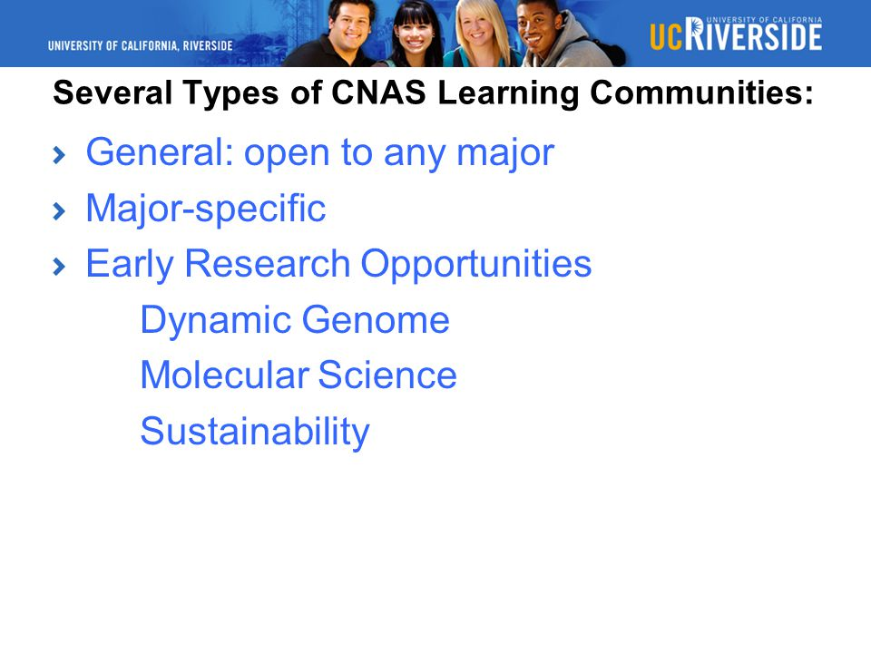 Several Types of CNAS Learning Communities: General: open to any major Major-specific Early Research Opportunities Dynamic Genome Molecular Science Sustainability