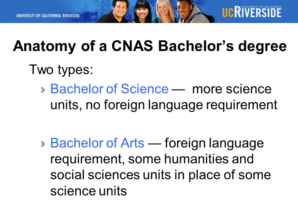 Anatomy of a CNAS Bachelor's degree Two types: Bachelor of Science — more science units, no foreign language requirement Bachelor of Arts — foreign language requirement, some humanities and social sciences units in place of some science units