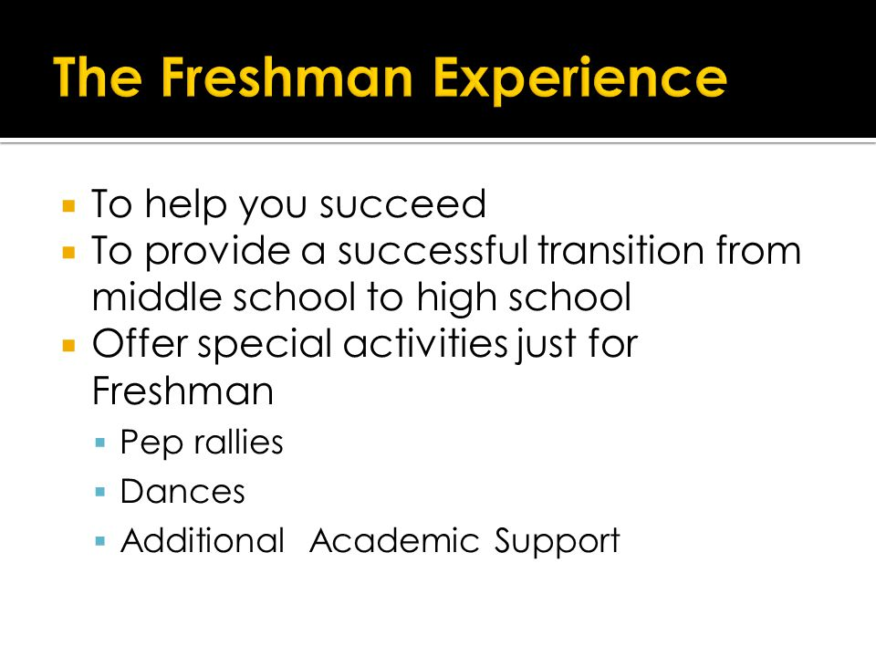  To help you succeed  To provide a successful transition from middle school to high school  Offer special activities just for Freshman  Pep rallies  Dances  Additional Academic Support