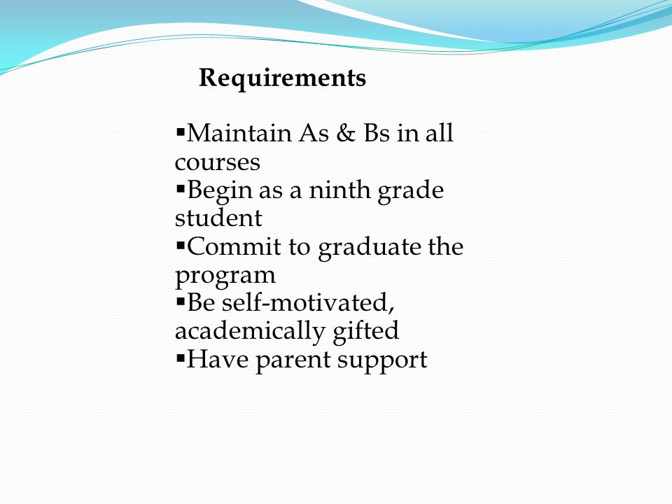 Requirements  Maintain As & Bs in all courses  Begin as a ninth grade student  Commit to graduate the program  Be self-motivated, academically gifted  Have parent support