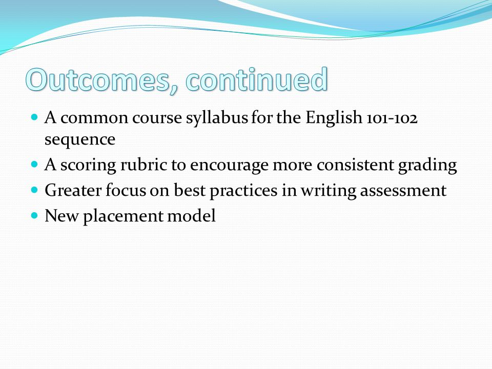 A common course syllabus for the English 101-102 sequence A scoring rubric to encourage more consistent grading Greater focus on best practices in writing assessment New placement model