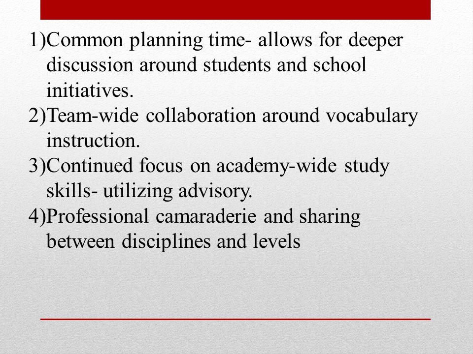 1)Common planning time- allows for deeper discussion around students and school initiatives.