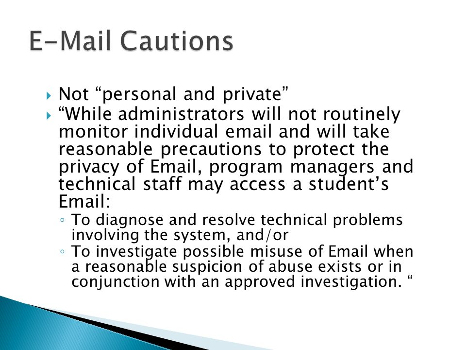  Not personal and private  While administrators will not routinely monitor individual email and will take reasonable precautions to protect the privacy of Email, program managers and technical staff may access a student's Email: ◦ To diagnose and resolve technical problems involving the system, and/or ◦ To investigate possible misuse of Email when a reasonable suspicion of abuse exists or in conjunction with an approved investigation.