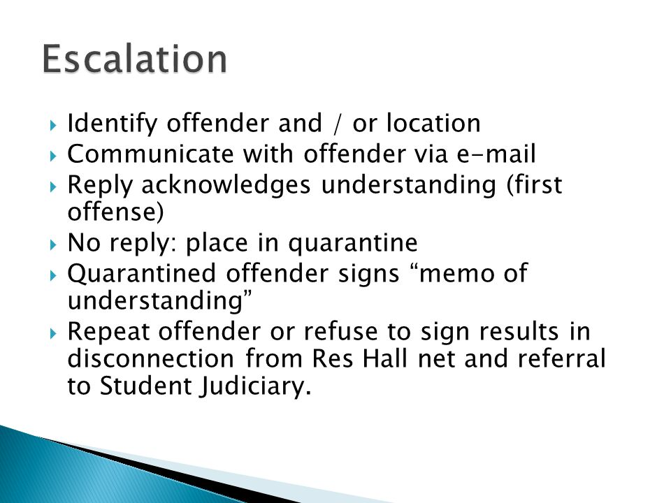  Identify offender and / or location  Communicate with offender via e-mail  Reply acknowledges understanding (first offense)  No reply: place in quarantine  Quarantined offender signs memo of understanding  Repeat offender or refuse to sign results in disconnection from Res Hall net and referral to Student Judiciary.