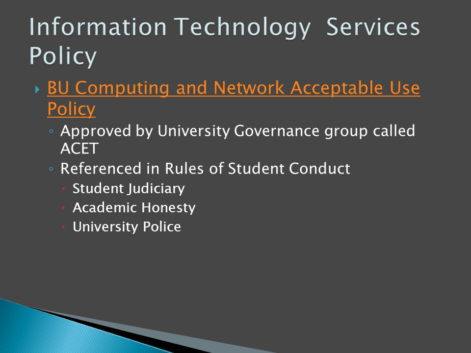  BU Computing and Network Acceptable Use Policy BU Computing and Network Acceptable Use Policy ◦ Approved by University Governance group called ACET ◦ Referenced in Rules of Student Conduct  Student Judiciary  Academic Honesty  University Police