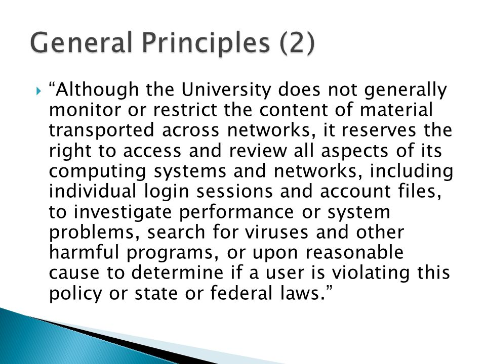  Although the University does not generally monitor or restrict the content of material transported across networks, it reserves the right to access and review all aspects of its computing systems and networks, including individual login sessions and account files, to investigate performance or system problems, search for viruses and other harmful programs, or upon reasonable cause to determine if a user is violating this policy or state or federal laws.