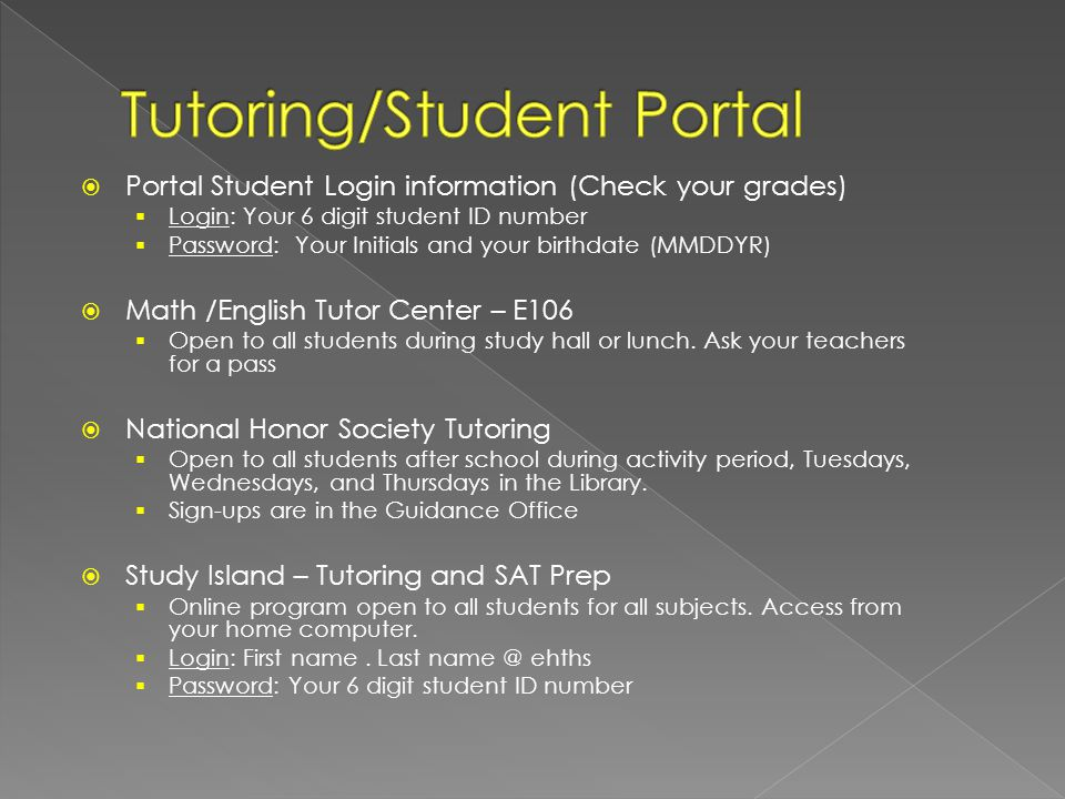 Portal Student Login information (Check your grades)  Login: Your 6 digit student ID number  Password: Your Initials and your birthdate (MMDDYR)  Math /English Tutor Center – E106  Open to all students during study hall or lunch.