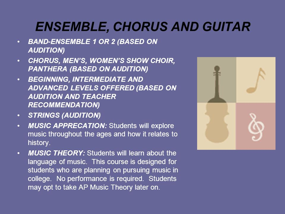 ENSEMBLE, CHORUS AND GUITAR BAND-ENSEMBLE 1 OR 2 (BASED ON AUDITION) CHORUS, MEN'S, WOMEN'S SHOW CHOIR, PANTHERA (BASED ON AUDITION) BEGINNING, INTERMEDIATE AND ADVANCED LEVELS OFFERED (BASED ON AUDITION AND TEACHER RECOMMENDATION) STRINGS (AUDITION) MUSIC APPRECATION: Students will explore music throughout the ages and how it relates to history.