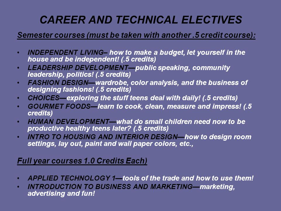 CAREER AND TECHNICAL ELECTIVES Semester courses (must be taken with another.5 credit course): INDEPENDENT LIVING– how to make a budget, let yourself in the house and be independent.