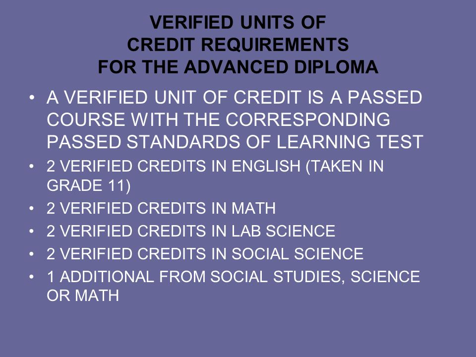 VERIFIED UNITS OF CREDIT REQUIREMENTS FOR THE ADVANCED DIPLOMA A VERIFIED UNIT OF CREDIT IS A PASSED COURSE WITH THE CORRESPONDING PASSED STANDARDS OF LEARNING TEST 2 VERIFIED CREDITS IN ENGLISH (TAKEN IN GRADE 11) 2 VERIFIED CREDITS IN MATH 2 VERIFIED CREDITS IN LAB SCIENCE 2 VERIFIED CREDITS IN SOCIAL SCIENCE 1 ADDITIONAL FROM SOCIAL STUDIES, SCIENCE OR MATH