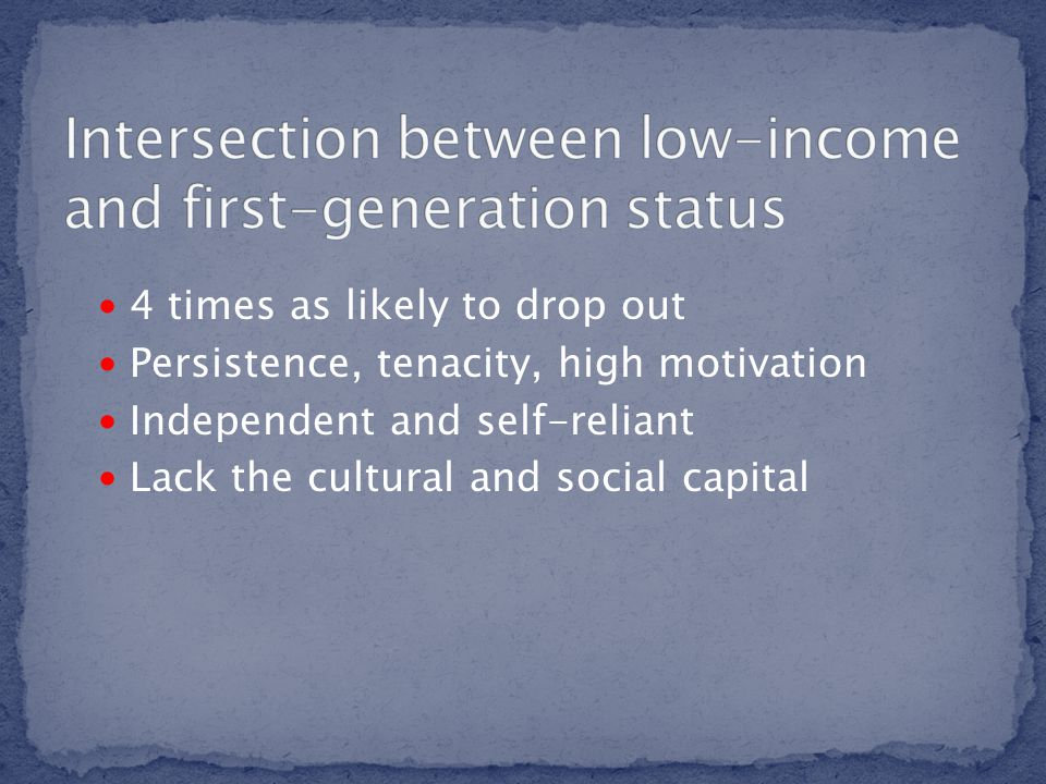 4 times as likely to drop out Persistence, tenacity, high motivation Independent and self-reliant Lack the cultural and social capital