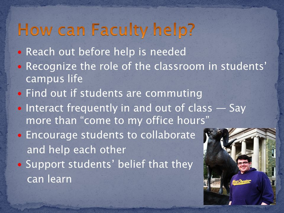 Reach out before help is needed Recognize the role of the classroom in students' campus life Find out if students are commuting Interact frequently in