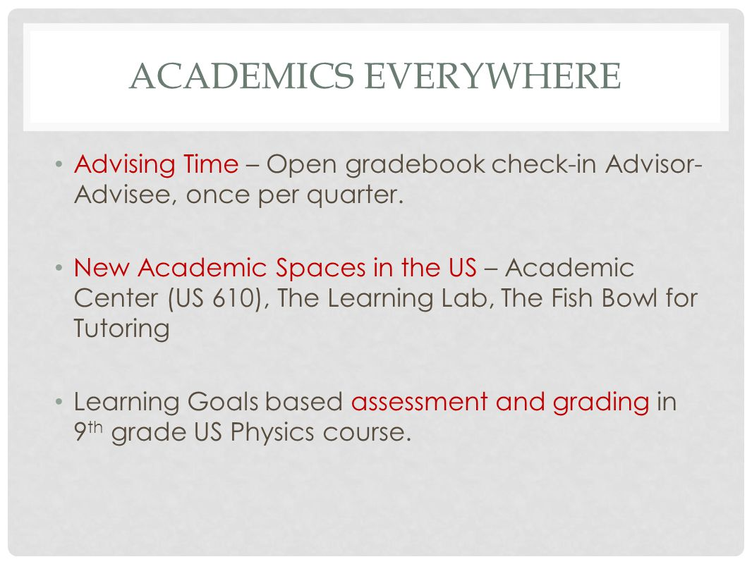 ACADEMICS EVERYWHERE Advising Time – Open gradebook check-in Advisor- Advisee, once per quarter. New Academic Spaces in the US – Academic Center (US 6