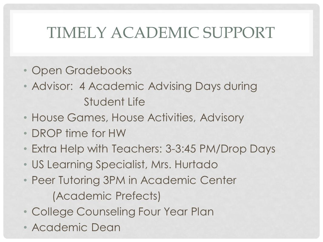 TIMELY ACADEMIC SUPPORT Open Gradebooks Advisor: 4 Academic Advising Days during Student Life House Games, House Activities, Advisory DROP time for HW
