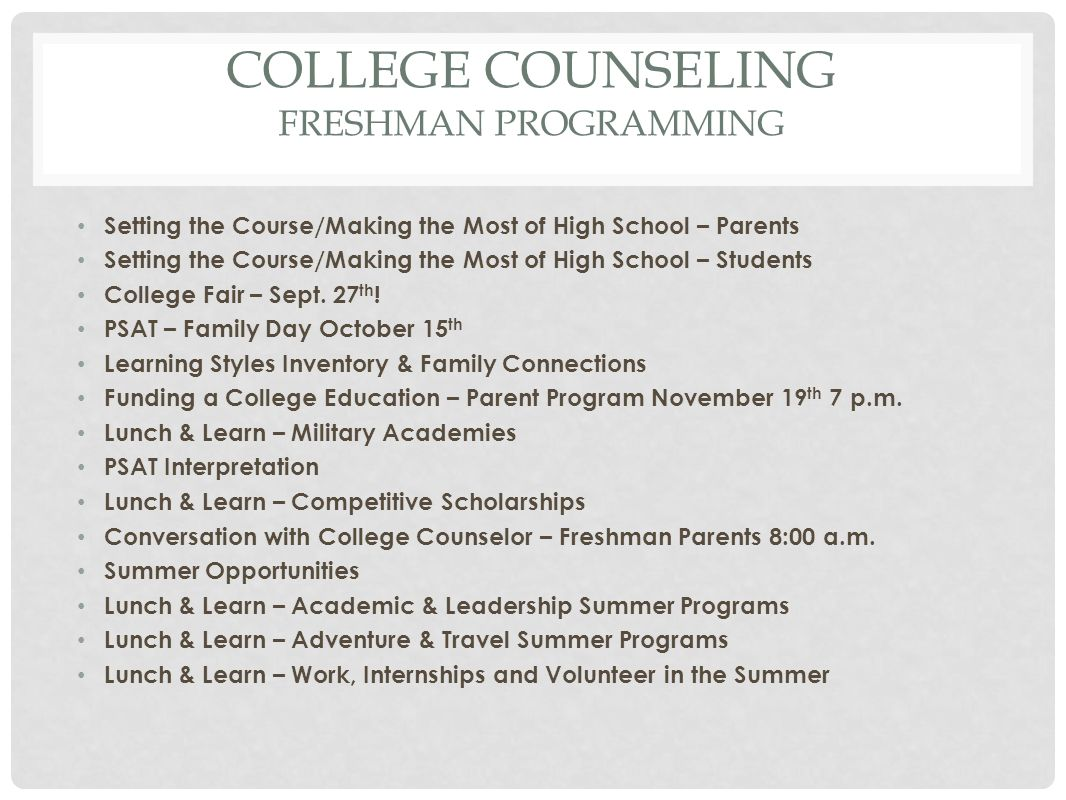 COLLEGE COUNSELING FRESHMAN PROGRAMMING Setting the Course/Making the Most of High School – Parents Setting the Course/Making the Most of High School – Students College Fair – Sept.