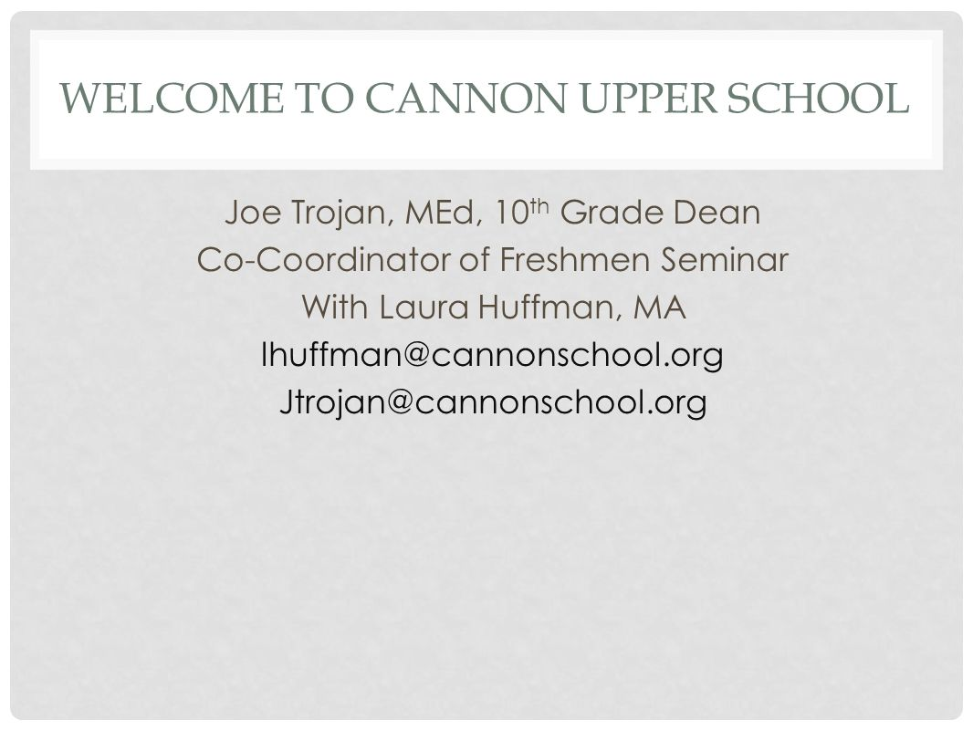 WELCOME TO CANNON UPPER SCHOOL Joe Trojan, MEd, 10 th Grade Dean Co-Coordinator of Freshmen Seminar With Laura Huffman, MA lhuffman@cannonschool.org Jtrojan@cannonschool.org