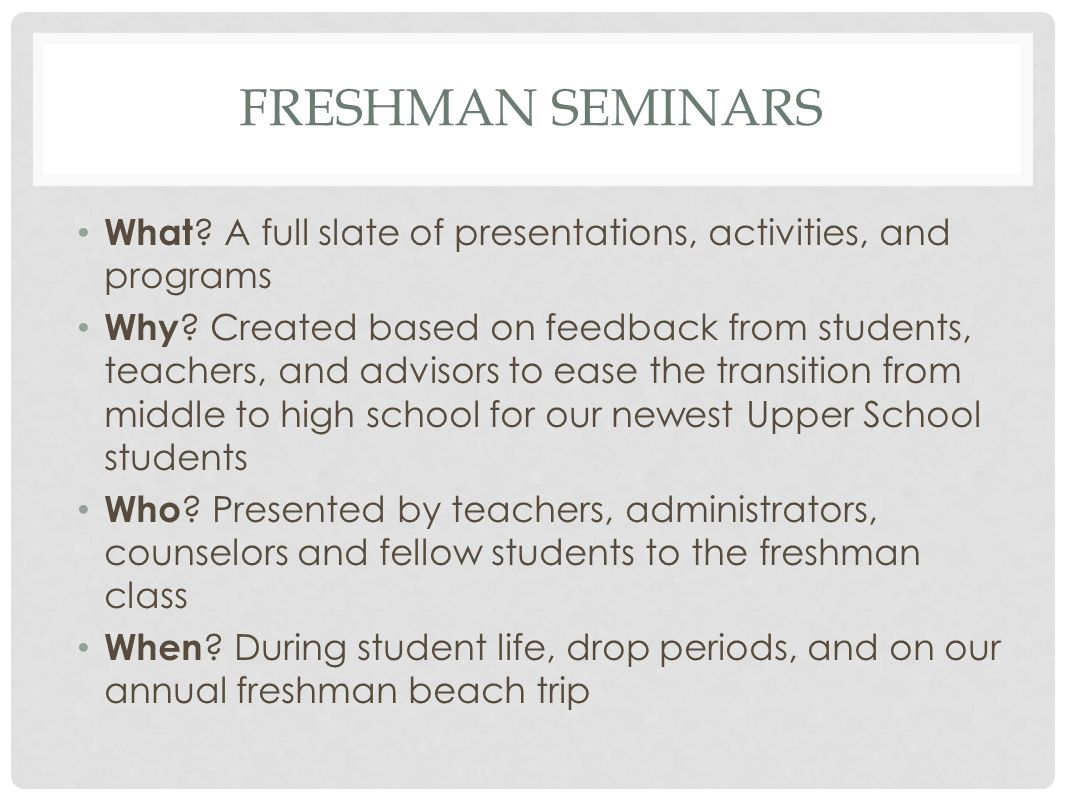 FRESHMAN SEMINARS What ? A full slate of presentations, activities, and programs Why ? Created based on feedback from students, teachers, and advisors