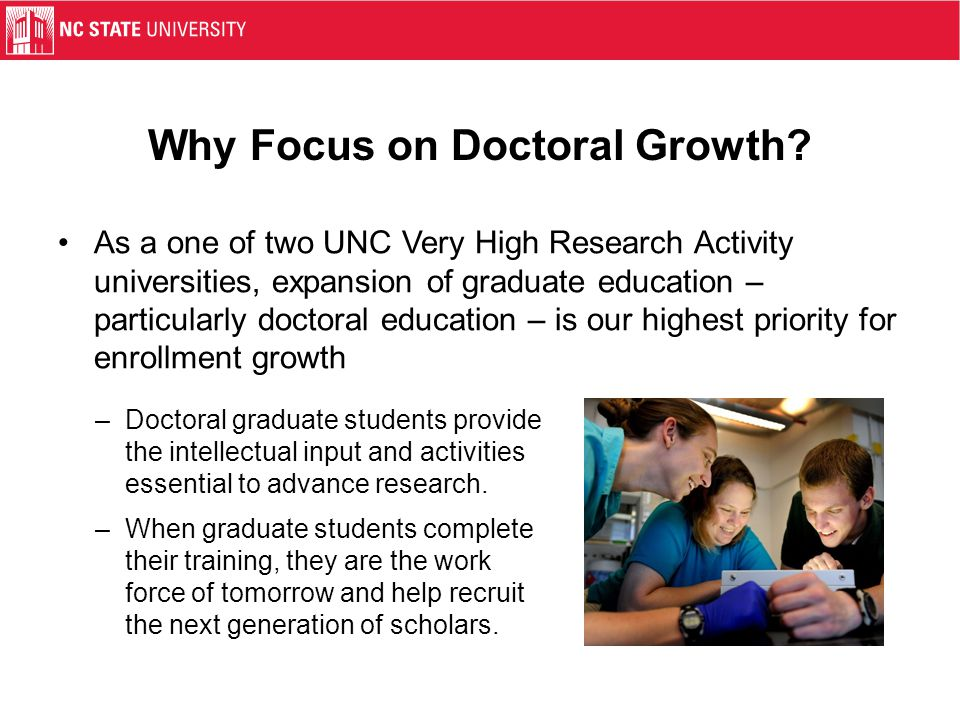 Why Focus on Doctoral Growth? As a one of two UNC Very High Research Activity universities, expansion of graduate education – particularly doctoral ed