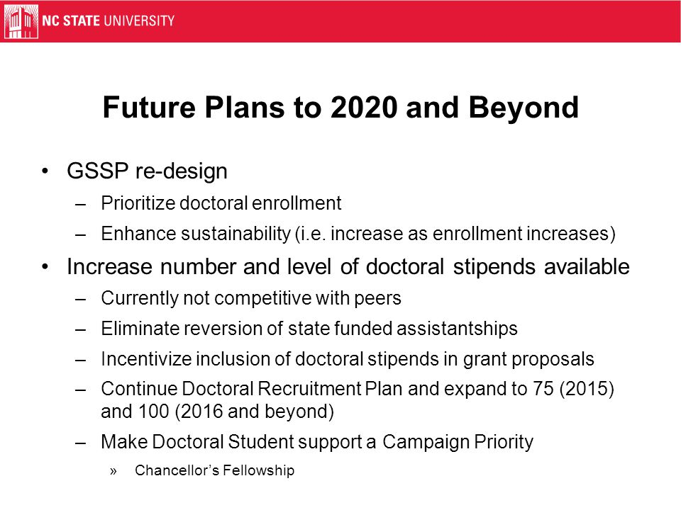 Future Plans to 2020 and Beyond GSSP re-design –Prioritize doctoral enrollment –Enhance sustainability (i.e. increase as enrollment increases) Increas