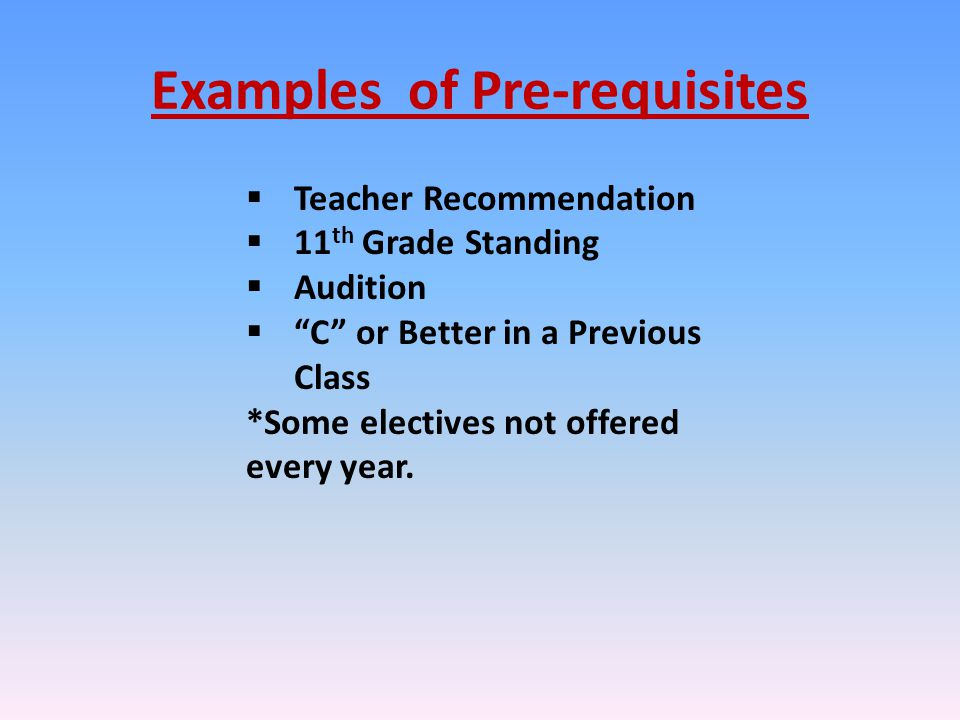Examples of Pre-requisites  Teacher Recommendation  11 th Grade Standing  Audition  C or Better in a Previous Class *Some electives not offered every year.