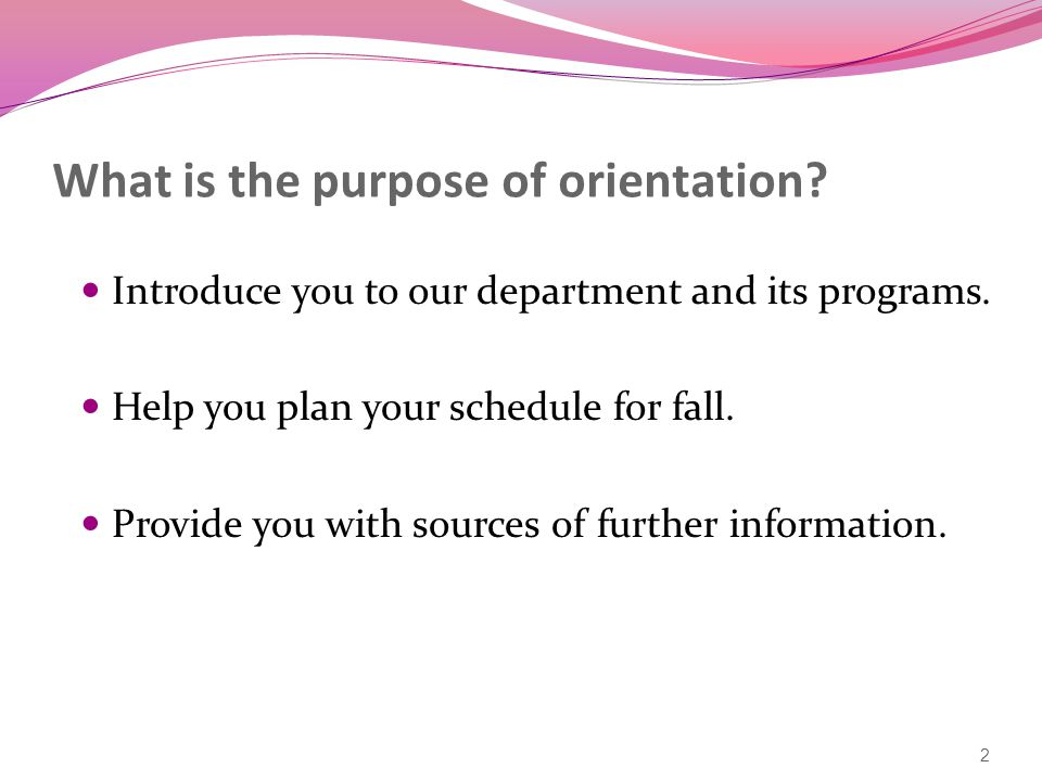 What is the purpose of orientation. Introduce you to our department and its programs.