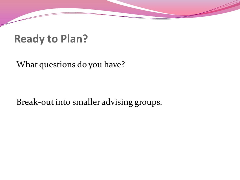 Ready to Plan What questions do you have Break-out into smaller advising groups.