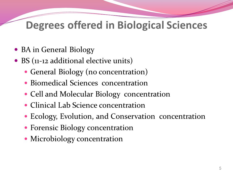 Degrees offered in Biological Sciences BA in General Biology BS (11-12 additional elective units) General Biology (no concentration) Biomedical Sciences concentration Cell and Molecular Biology concentration Clinical Lab Science concentration Ecology, Evolution, and Conservation concentration Forensic Biology concentration Microbiology concentration 5