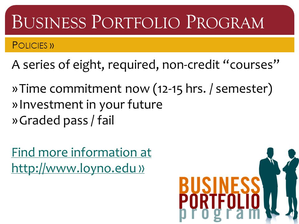 """B USINESS P ORTFOLIO P ROGRAM P OLICIES » A series of eight, required, non-credit """"courses"""" »Time commitment now (12-15 hrs. / semester) »Investment i"""