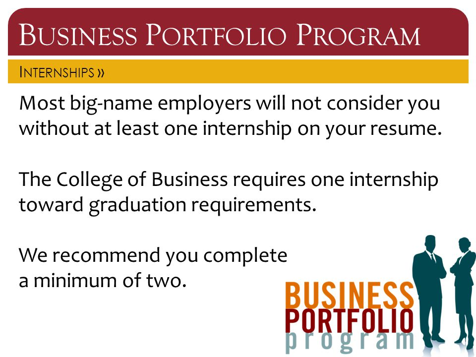 B USINESS P ORTFOLIO P ROGRAM I NTERNSHIPS » Most big-name employers will not consider you without at least one internship on your resume.