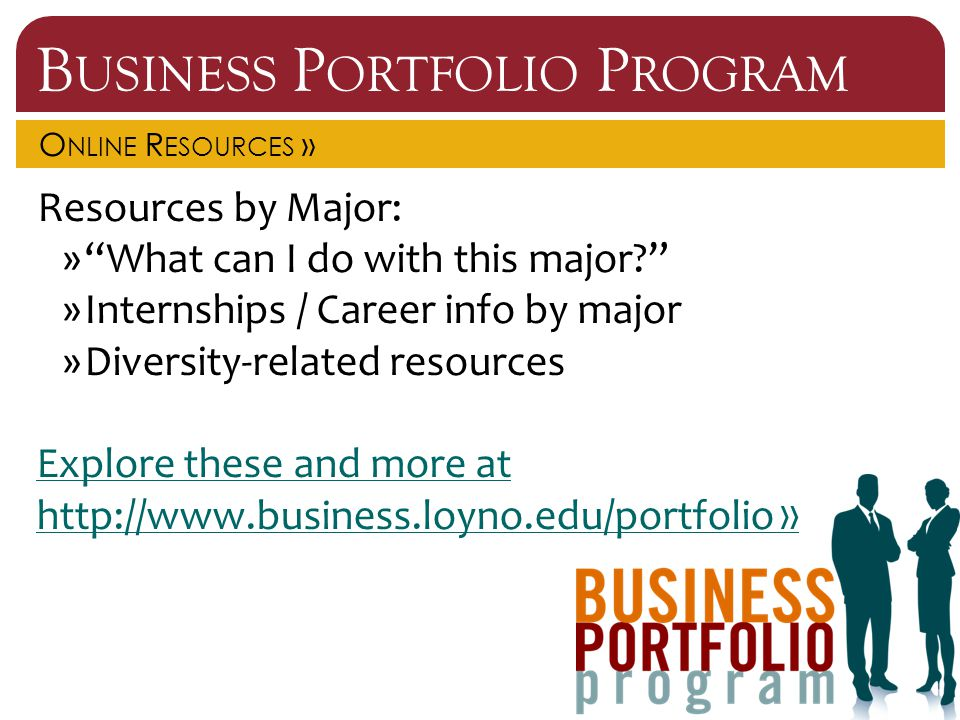 B USINESS P ORTFOLIO P ROGRAM O NLINE R ESOURCES » Resources by Major: » What can I do with this major? »Internships / Career info by major »Diversity-related resources Explore these and more at http://www.business.loyno.edu/portfolio »