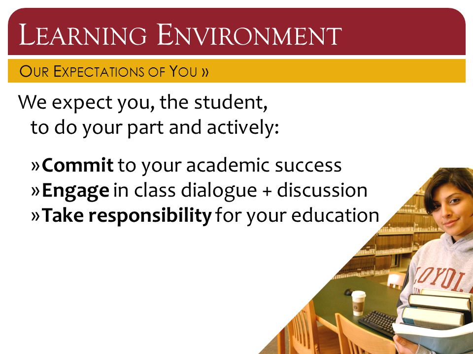 L EARNING E NVIRONMENT O UR E XPECTATIONS OF Y OU » We expect you, the student, to do your part and actively: »Commit to your academic success »Engage in class dialogue + discussion »Take responsibility for your education