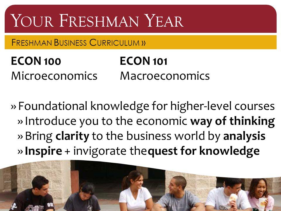 Y OUR F RESHMAN Y EAR F RESHMAN B USINESS C URRICULUM » ECON 100ECON 101 MicroeconomicsMacroeconomics »Foundational knowledge for higher-level courses
