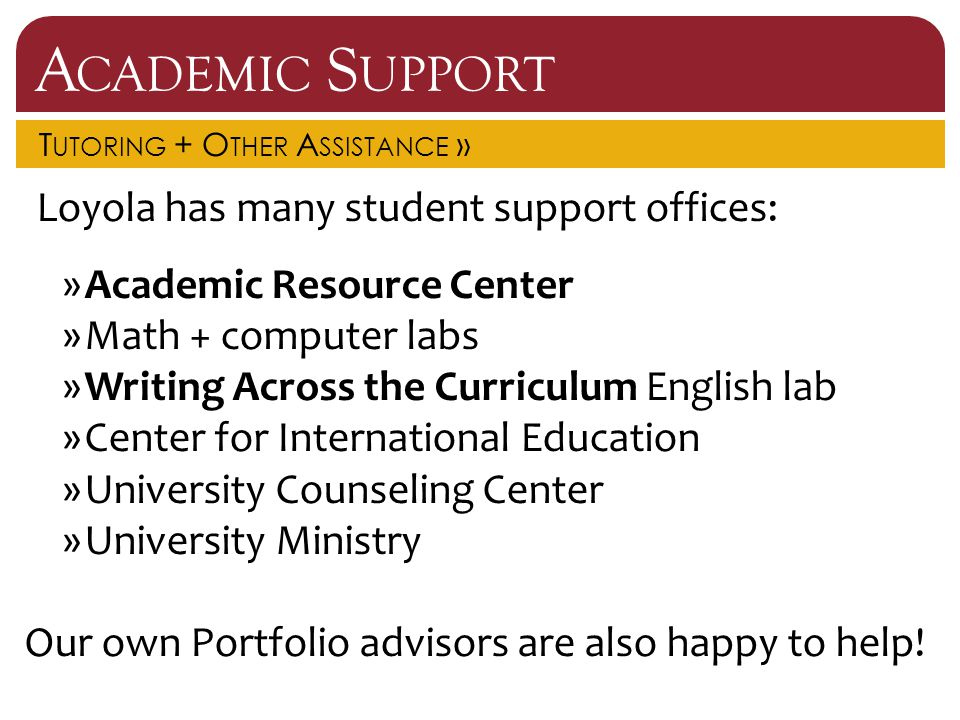 A CADEMIC S UPPORT T UTORING + O THER A SSISTANCE » Loyola has many student support offices: »Academic Resource Center »Math + computer labs »Writing Across the Curriculum English lab »Center for International Education »University Counseling Center »University Ministry Our own Portfolio advisors are also happy to help!