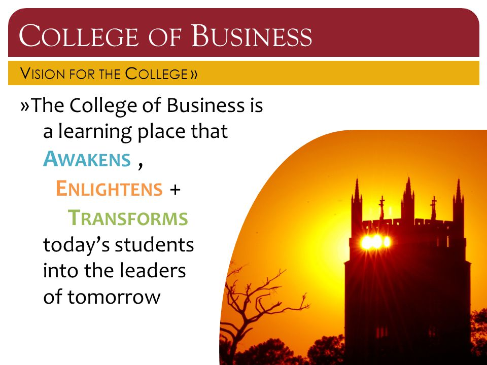 C OLLEGE OF B USINESS V ISION FOR THE C OLLEGE » »The College of Business is a learning place that A WAKENS, E NLIGHTENS + T RANSFORMS today's student