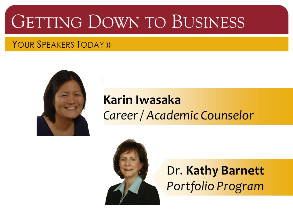 G ETTING D OWN TO B USINESS Y OUR S PEAKERS T ODAY » Karin Iwasaka Career / Academic Counselor Dr. Kathy Barnett Portfolio Program