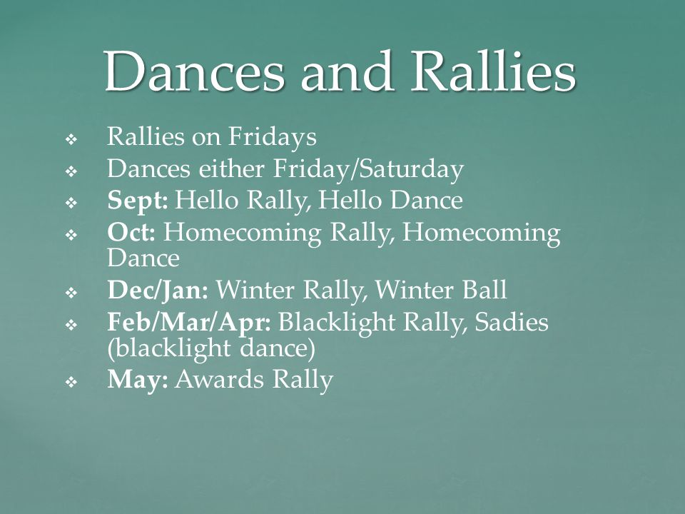 Dances and Rallies   Rallies on Fridays   Dances either Friday/Saturday   Sept: Hello Rally, Hello Dance   Oct: Homecoming Rally, Homecoming Dance   Dec/Jan: Winter Rally, Winter Ball   Feb/Mar/Apr: Blacklight Rally, Sadies (blacklight dance)   May: Awards Rally