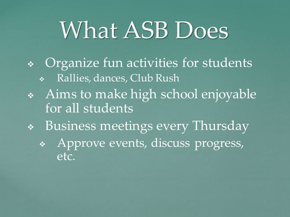 What ASB Does   Organize fun activities for students   Rallies, dances, Club Rush   Aims to make high school enjoyable for all students   Business meetings every Thursday   Approve events, discuss progress, etc.