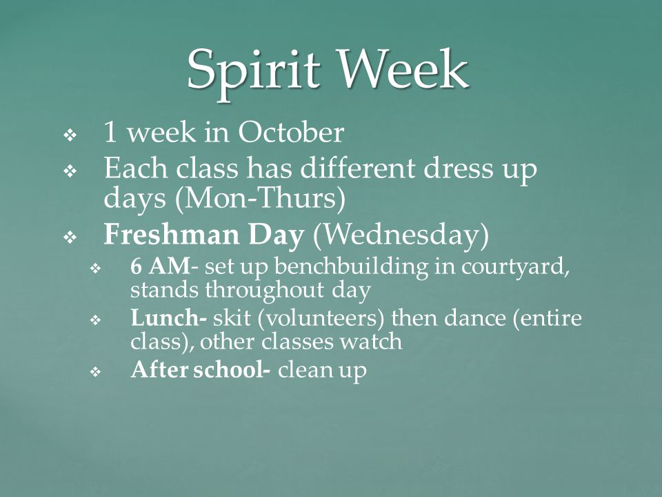 Spirit Week   1 week in October   Each class has different dress up days (Mon-Thurs)   Freshman Day (Wednesday)   6 AM- set up benchbuilding in courtyard, stands throughout day   Lunch- skit (volunteers) then dance (entire class), other classes watch   After school- clean up