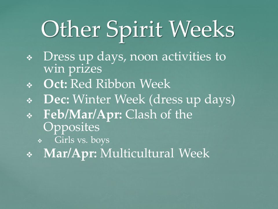 Other Spirit Weeks   Dress up days, noon activities to win prizes   Oct: Red Ribbon Week   Dec: Winter Week (dress up days)   Feb/Mar/Apr: Clash of the Opposites   Girls vs.