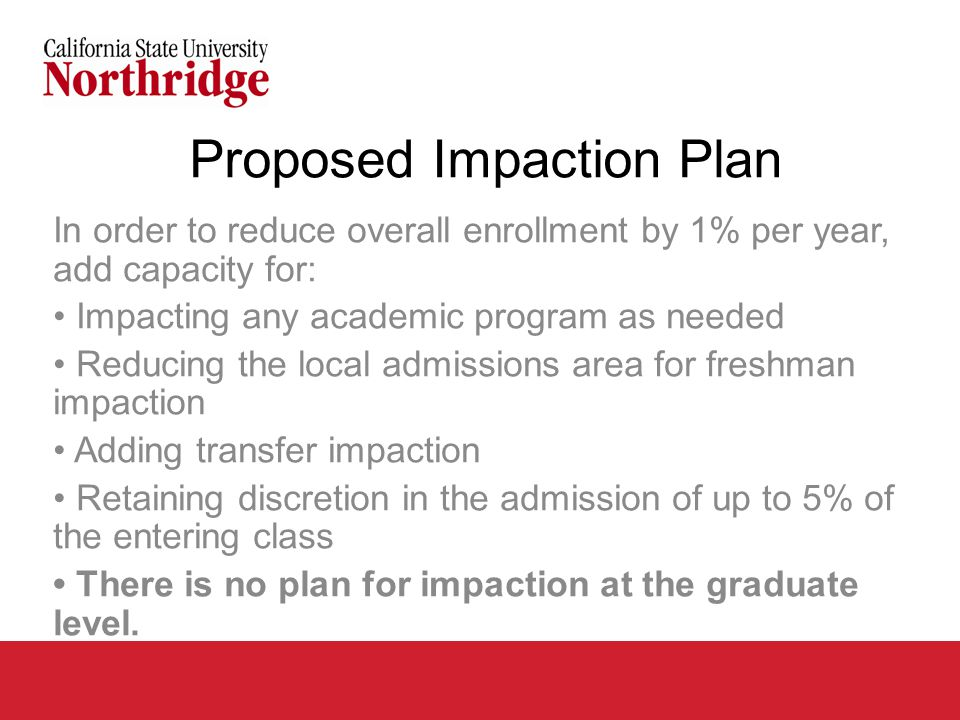 Proposed Impaction Plan In order to reduce overall enrollment by 1% per year, add capacity for: Impacting any academic program as needed Reducing the local admissions area for freshman impaction Adding transfer impaction Retaining discretion in the admission of up to 5% of the entering class There is no plan for impaction at the graduate level.