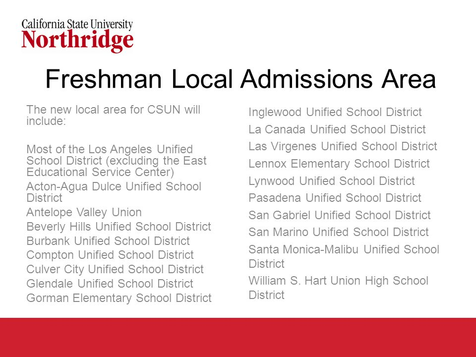 Freshman Local Admissions Area The new local area for CSUN will include: Most of the Los Angeles Unified School District (excluding the East Educational Service Center) Acton-Agua Dulce Unified School District Antelope Valley Union Beverly Hills Unified School District Burbank Unified School District Compton Unified School District Culver City Unified School District Glendale Unified School District Gorman Elementary School District Inglewood Unified School District La Canada Unified School District Las Virgenes Unified School District Lennox Elementary School District Lynwood Unified School District Pasadena Unified School District San Gabriel Unified School District San Marino Unified School District Santa Monica-Malibu Unified School District William S.