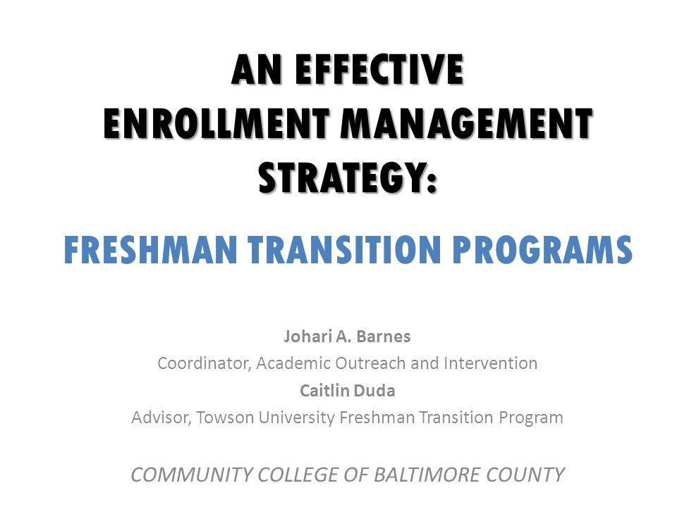 AN EFFECTIVE ENROLLMENT MANAGEMENT STRATEGY: FRESHMAN TRANSITION PROGRAMS Johari A. Barnes Coordinator, Academic Outreach and Intervention Caitlin Dud