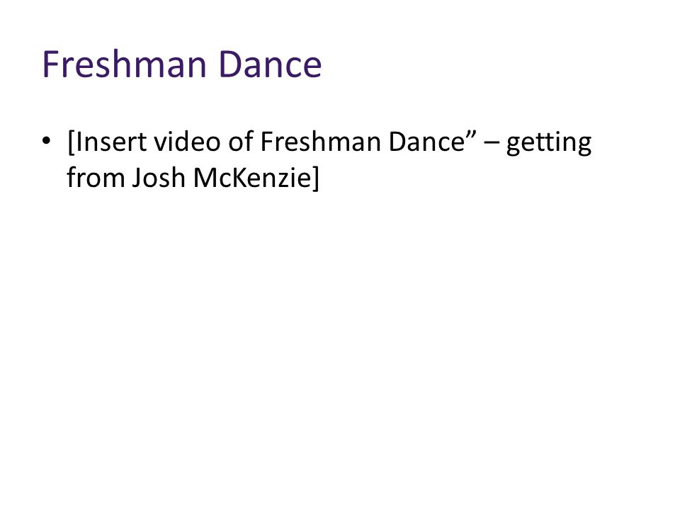 "Freshman Dance [Insert video of Freshman Dance"" – getting from Josh McKenzie]"