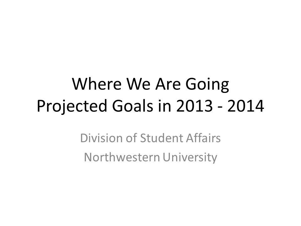 Where We Are Going Projected Goals in 2013 - 2014 Division of Student Affairs Northwestern University