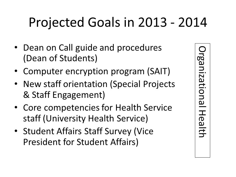 Projected Goals in 2013 - 2014 Dean on Call guide and procedures (Dean of Students) Computer encryption program (SAIT) New staff orientation (Special Projects & Staff Engagement) Core competencies for Health Service staff (University Health Service) Student Affairs Staff Survey (Vice President for Student Affairs) Organizational Health