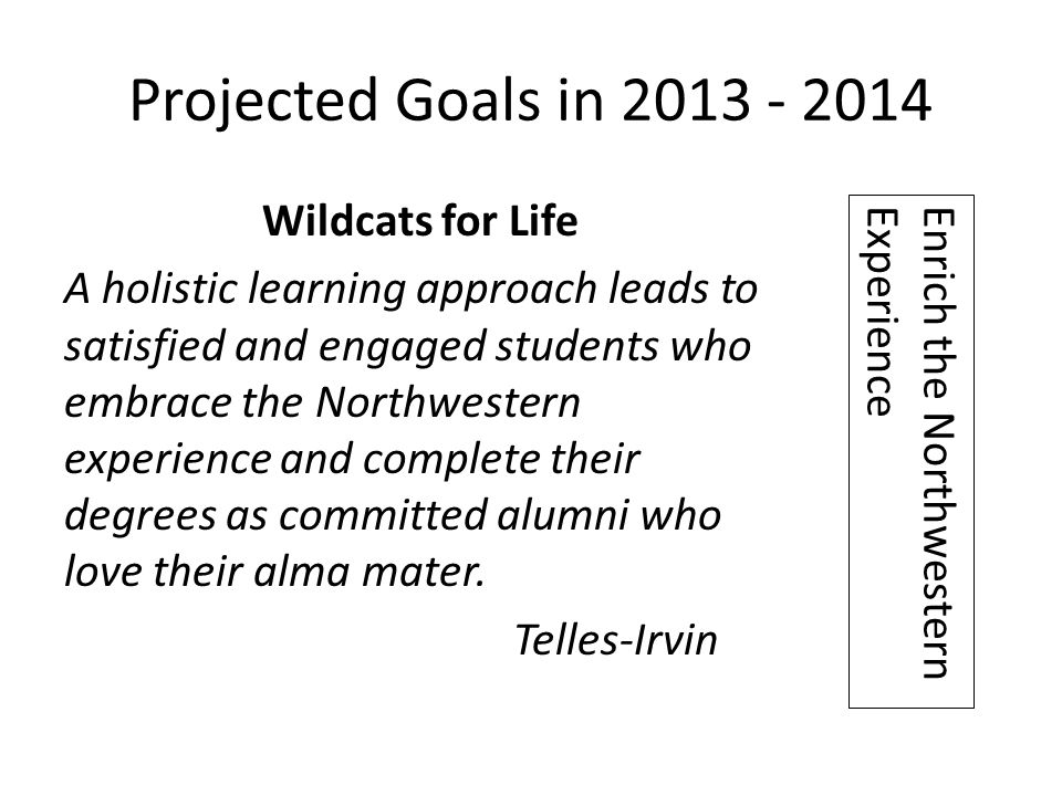 Projected Goals in 2013 - 2014 Wildcats for Life A holistic learning approach leads to satisfied and engaged students who embrace the Northwestern experience and complete their degrees as committed alumni who love their alma mater.